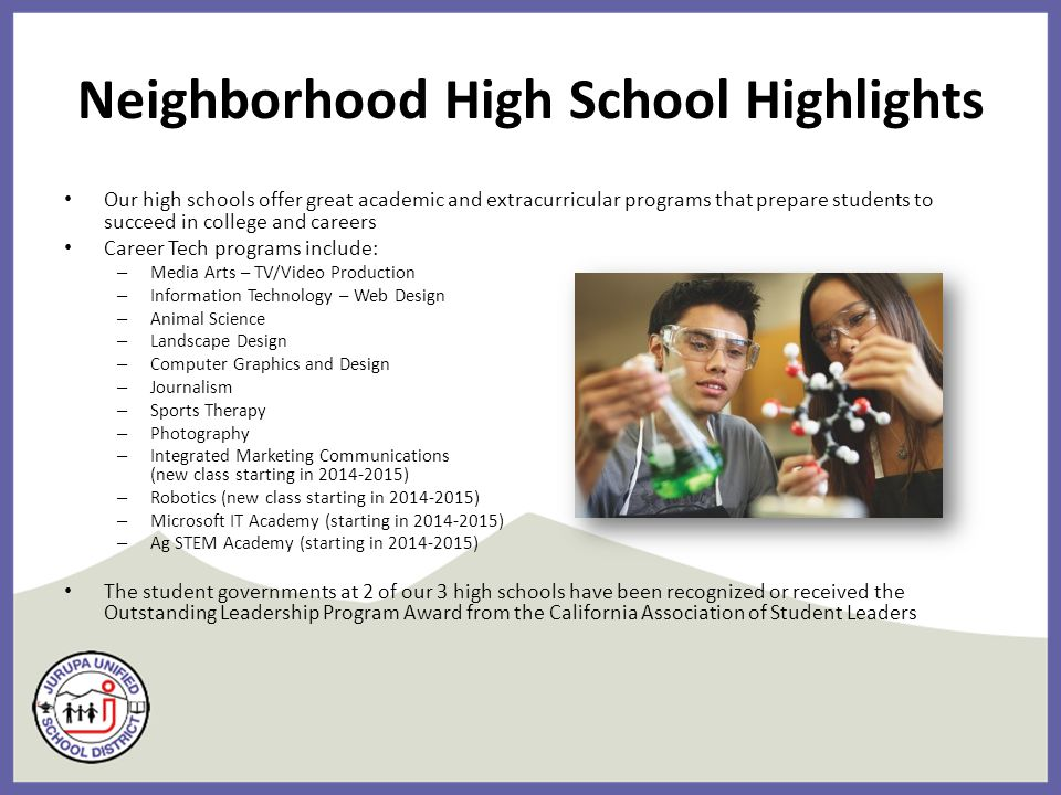 Neighborhood High School Highlights Our high schools offer great academic and extracurricular programs that prepare students to succeed in college and careers Career Tech programs include: – Media Arts – TV/Video Production – Information Technology – Web Design – Animal Science – Landscape Design – Computer Graphics and Design – Journalism – Sports Therapy – Photography – Integrated Marketing Communications (new class starting in 2014-2015) – Robotics (new class starting in 2014-2015) – Microsoft IT Academy (starting in 2014-2015) – Ag STEM Academy (starting in 2014-2015) The student governments at 2 of our 3 high schools have been recognized or received the Outstanding Leadership Program Award from the California Association of Student Leaders