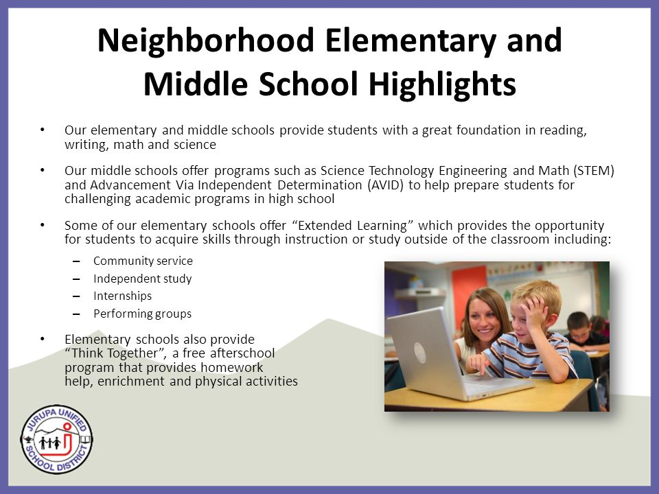 Neighborhood Elementary and Middle School Highlights Our elementary and middle schools provide students with a great foundation in reading, writing, math and science Our middle schools offer programs such as Science Technology Engineering and Math (STEM) and Advancement Via Independent Determination (AVID) to help prepare students for challenging academic programs in high school Some of our elementary schools offer Extended Learning which provides the opportunity for students to acquire skills through instruction or study outside of the classroom including: – Community service – Independent study – Internships – Performing groups Elementary schools also provide Think Together , a free afterschool program that provides homework help, enrichment and physical activities