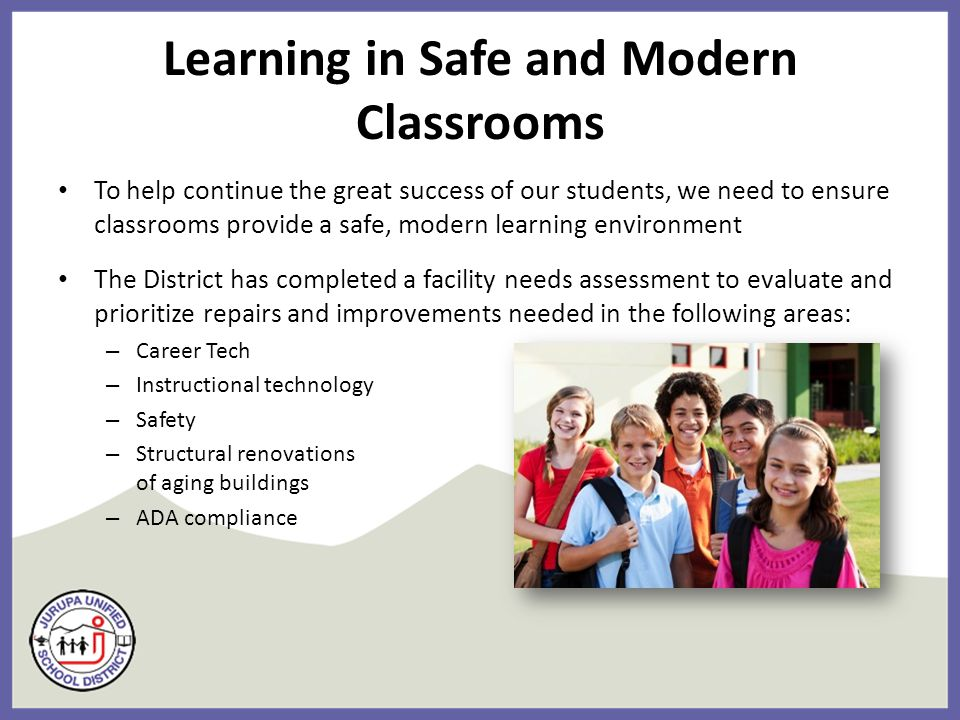 Learning in Safe and Modern Classrooms To help continue the great success of our students, we need to ensure classrooms provide a safe, modern learning environment The District has completed a facility needs assessment to evaluate and prioritize repairs and improvements needed in the following areas: – Career Tech – Instructional technology – Safety – Structural renovations of aging buildings – ADA compliance