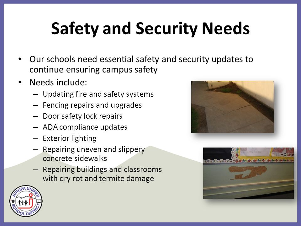 Safety and Security Needs Our schools need essential safety and security updates to continue ensuring campus safety Needs include: – Updating fire and safety systems – Fencing repairs and upgrades – Door safety lock repairs – ADA compliance updates – Exterior lighting – Repairing uneven and slippery concrete sidewalks – Repairing buildings and classrooms with dry rot and termite damage