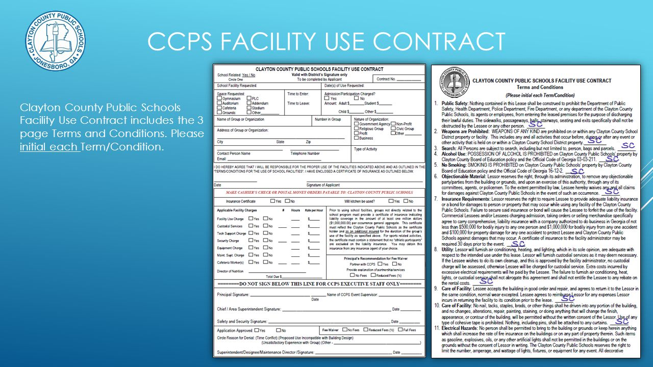 CCPS FACILITY USE CONTRACT Clayton County Public Schools Facility Use Price List & the Facility Use Contract are available online at: clayton.k12.ga.us Select Departments Select Facilities Maintenance Select Use of Facilities Contract Note ONLY the Superintendent has the authority to reduce or waive fees.