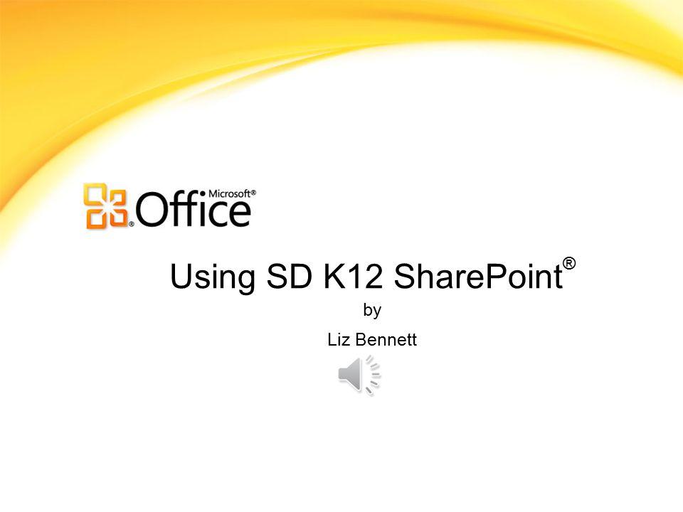 Using SD K12 SharePoint ® by Liz Bennett