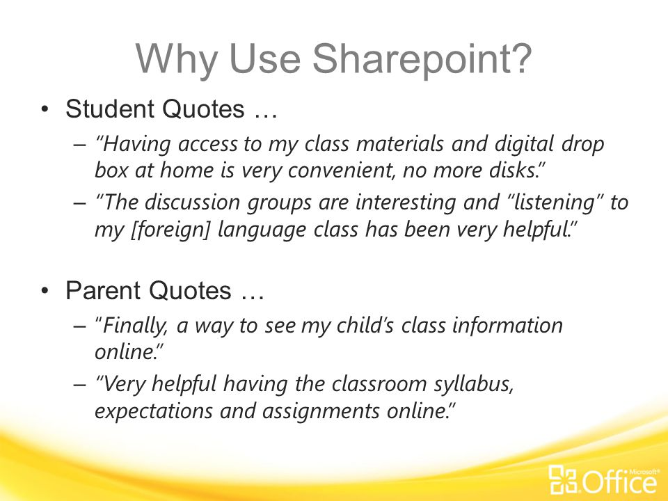 Student Quotes … – Having access to my class materials and digital drop box at home is very convenient, no more disks. – The discussion groups are interesting and listening to my [foreign] language class has been very helpful. Parent Quotes … – Finally, a way to see my child's class information online. – Very helpful having the classroom syllabus, expectations and assignments online. Why Use Sharepoint?