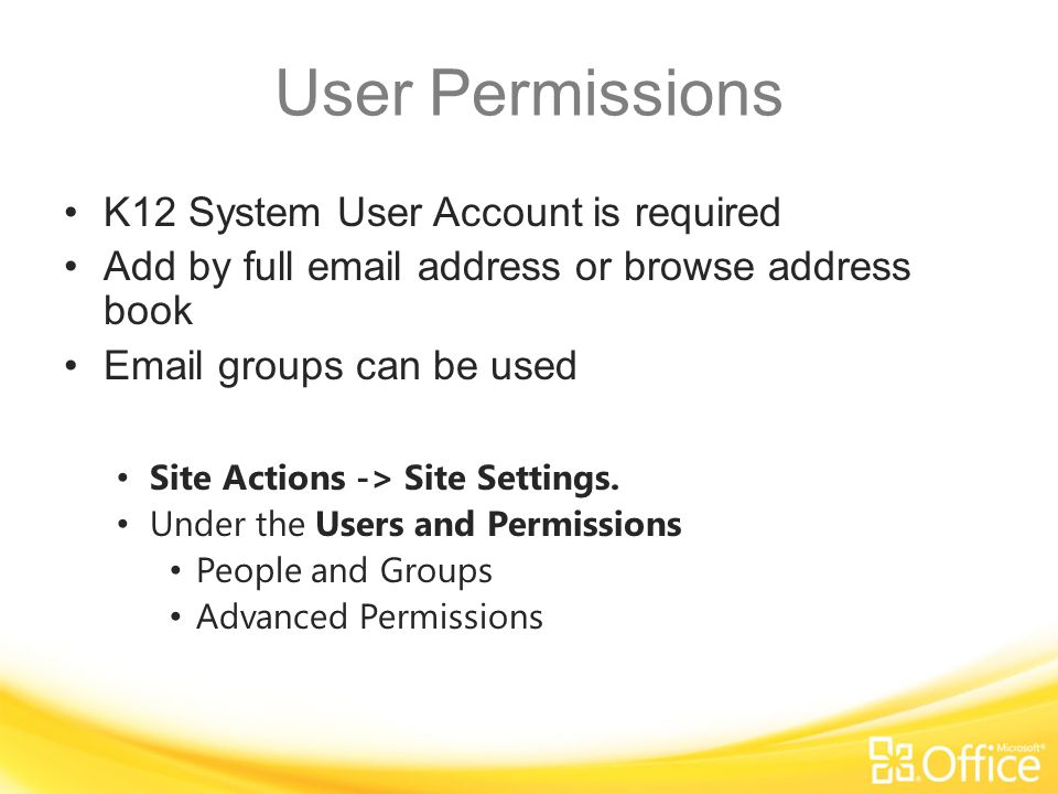 User Permissions K12 System User Account is required Add by full email address or browse address book Email groups can be used Site Actions -> Site Settings.