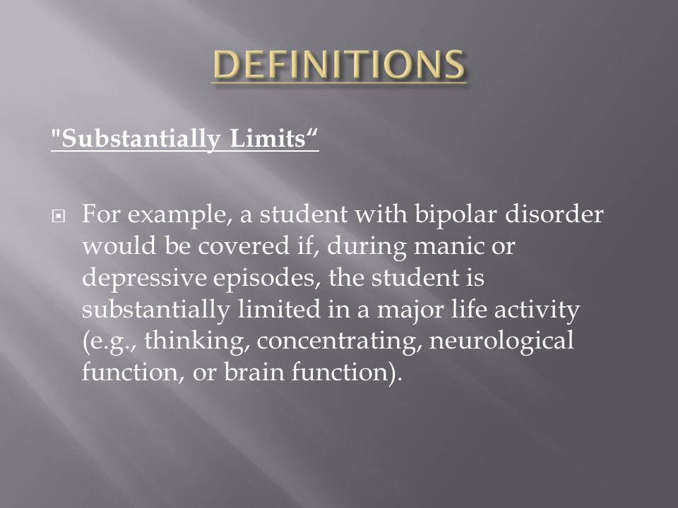 Substantially Limits  For example, a student with bipolar disorder would be covered if, during manic or depressive episodes, the student is substantially limited in a major life activity (e.g., thinking, concentrating, neurological function, or brain function).