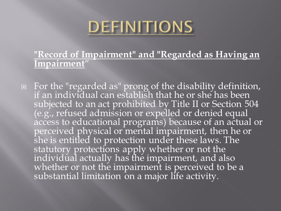 Record of Impairment and Regarded as Having an Impairment  For the regarded as prong of the disability definition, if an individual can establish that he or she has been subjected to an act prohibited by Title II or Section 504 (e.g., refused admission or expelled or denied equal access to educational programs) because of an actual or perceived physical or mental impairment, then he or she is entitled to protection under these laws.