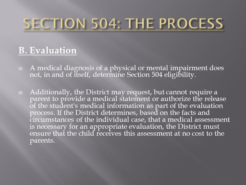 B. Evaluation  A medical diagnosis of a physical or mental impairment does not, in and of itself, determine Section 504 eligibility.  Additionally,