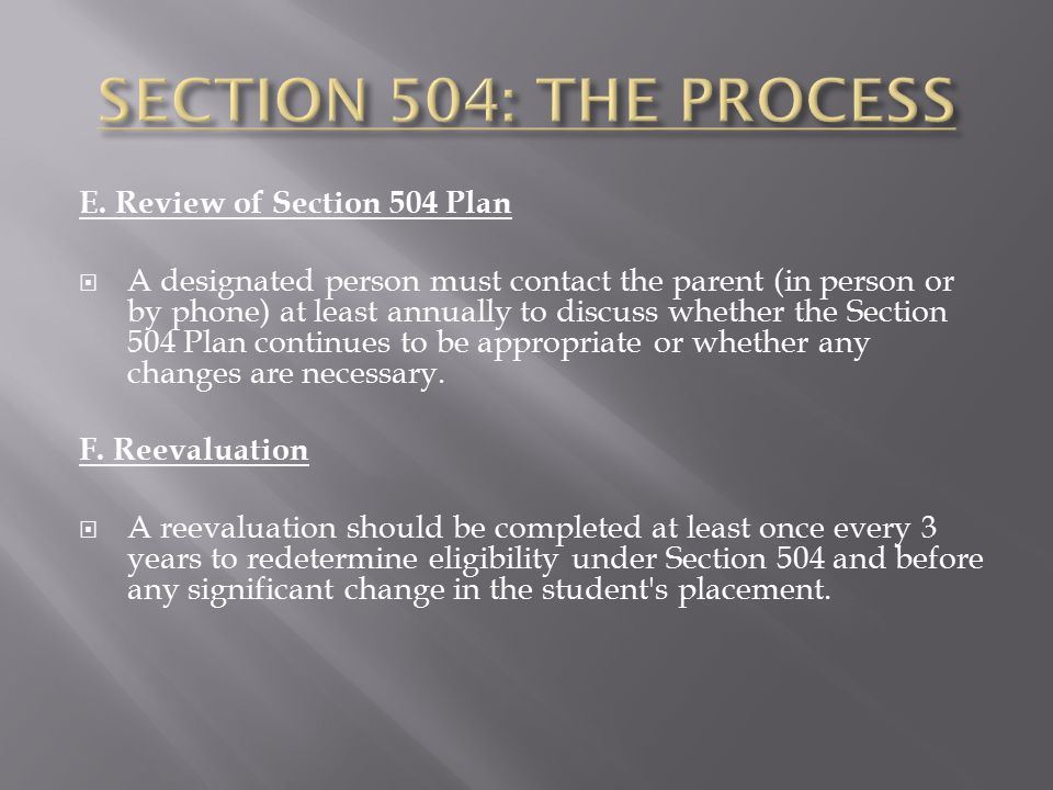 E. Review of Section 504 Plan  A designated person must contact the parent (in person or by phone) at least annually to discuss whether the Section 5