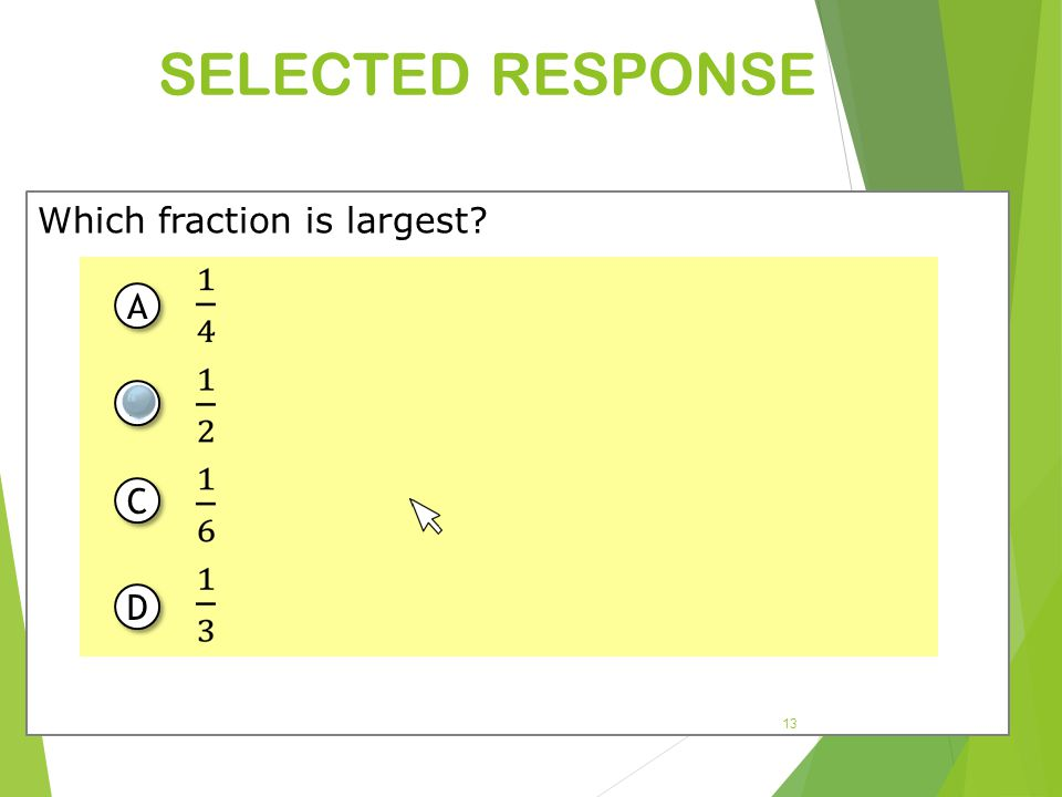 SELECTED RESPONSE Which fraction is largest? 13 A A B B C C D D