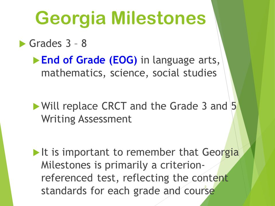 Georgia Milestones 2  Grades 3 – 8  End of Grade (EOG) in language arts, mathematics, science, social studies  Will replace CRCT and the Grade 3 an
