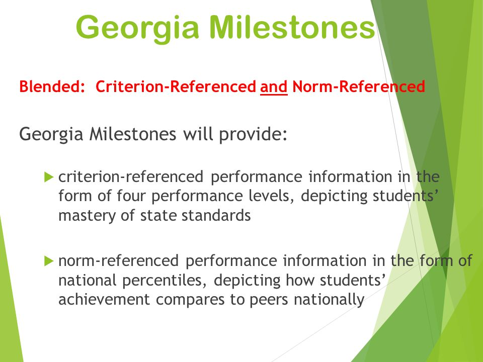 Georgia Milestones 3 Blended: Criterion-Referenced and Norm-Referenced Georgia Milestones will provide:  criterion-referenced performance information