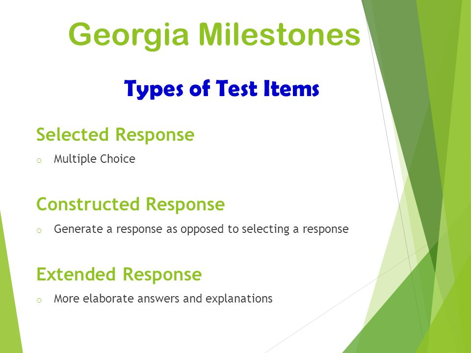 Georgia Milestones Types of Test Items Selected Response o Multiple Choice Constructed Response o Generate a response as opposed to selecting a respon