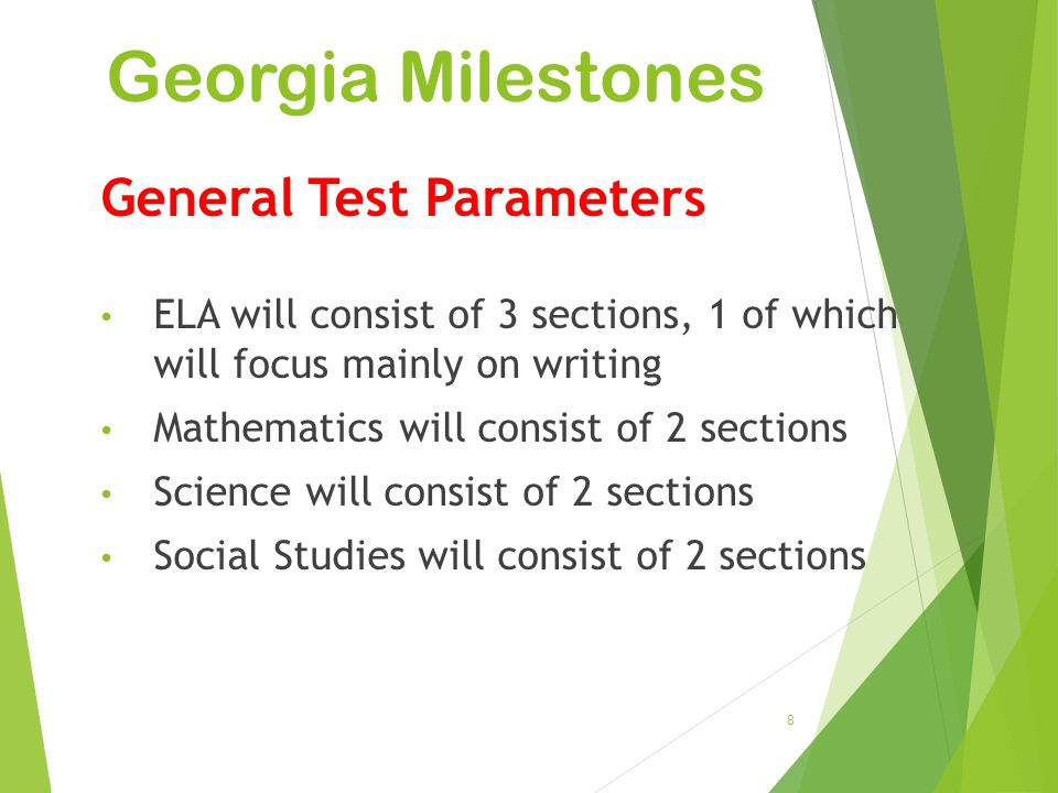 Georgia Milestones 8 General Test Parameters ELA will consist of 3 sections, 1 of which will focus mainly on writing Mathematics will consist of 2 sec