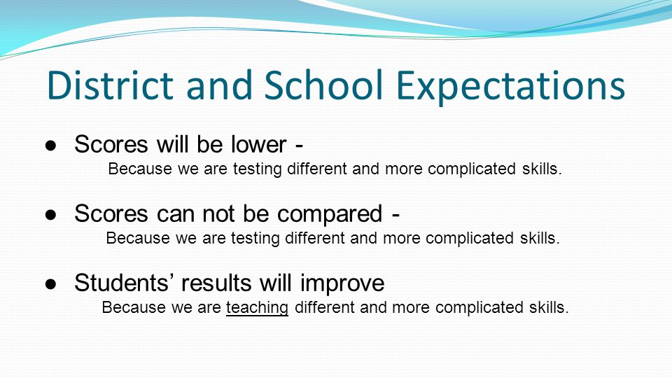 District and School Expectations ●Scores will be lower - Because we are testing different and more complicated skills.