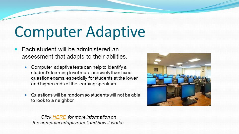 Computer Adaptive Each student will be administered an assessment that adapts to their abilities.