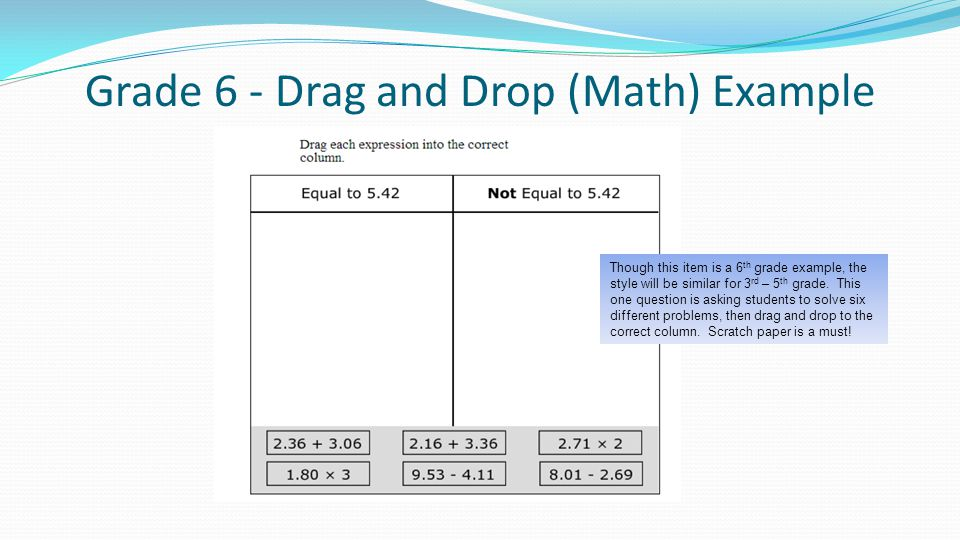 Grade 6 - Drag and Drop (Math) Example Though this item is a 6 th grade example, the style will be similar for 3 rd – 5 th grade.