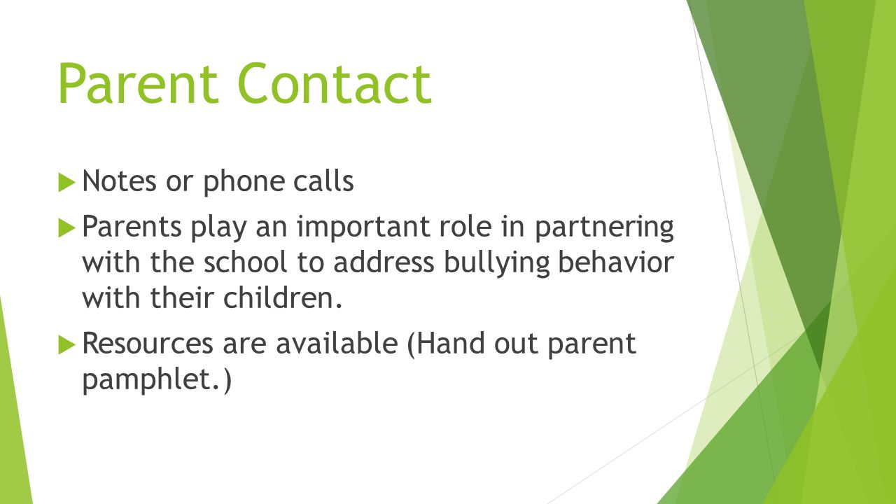 Parent Contact  Notes or phone calls  Parents play an important role in partnering with the school to address bullying behavior with their children.