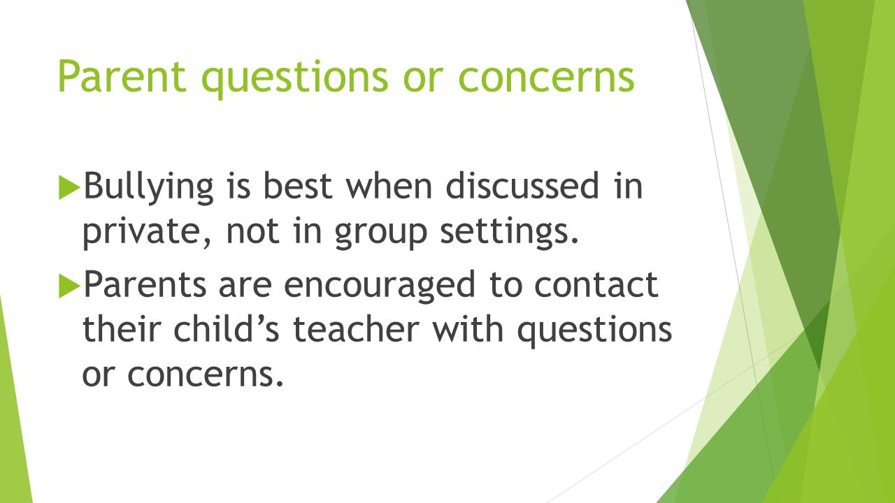Parent questions or concerns  Bullying is best when discussed in private, not in group settings.