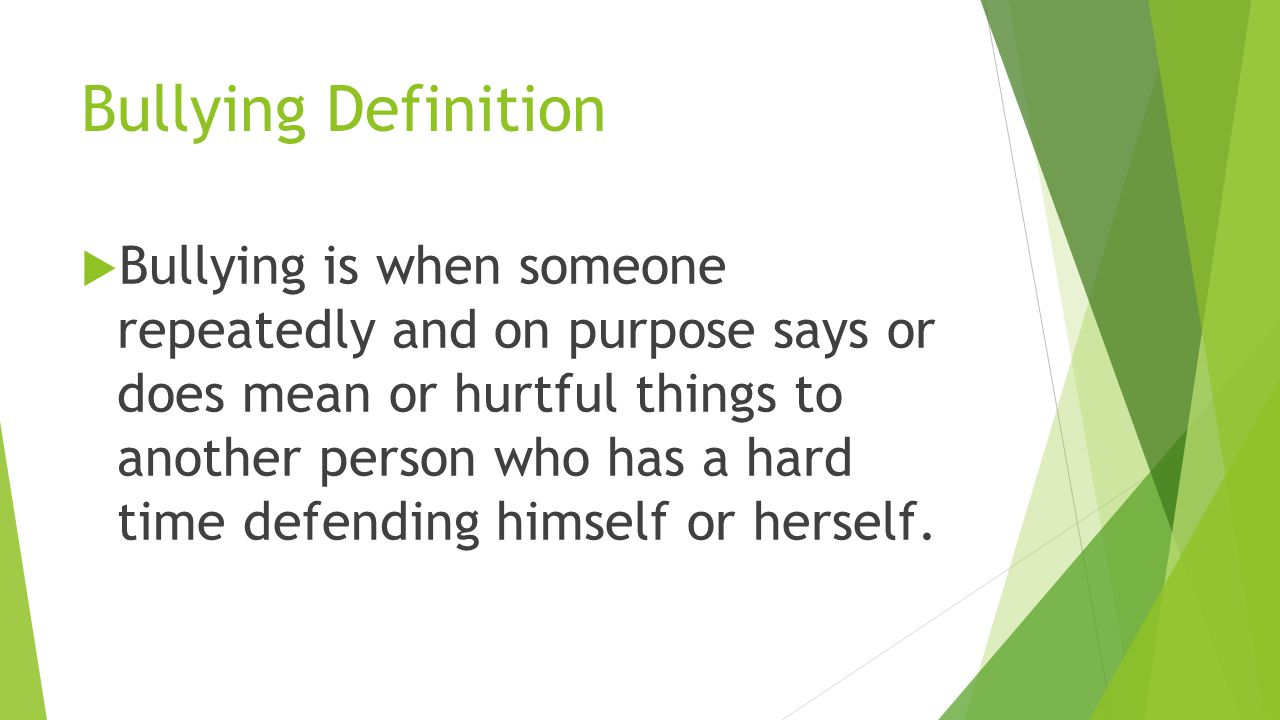 Bullying Definition  Bullying is when someone repeatedly and on purpose says or does mean or hurtful things to another person who has a hard time defending himself or herself.