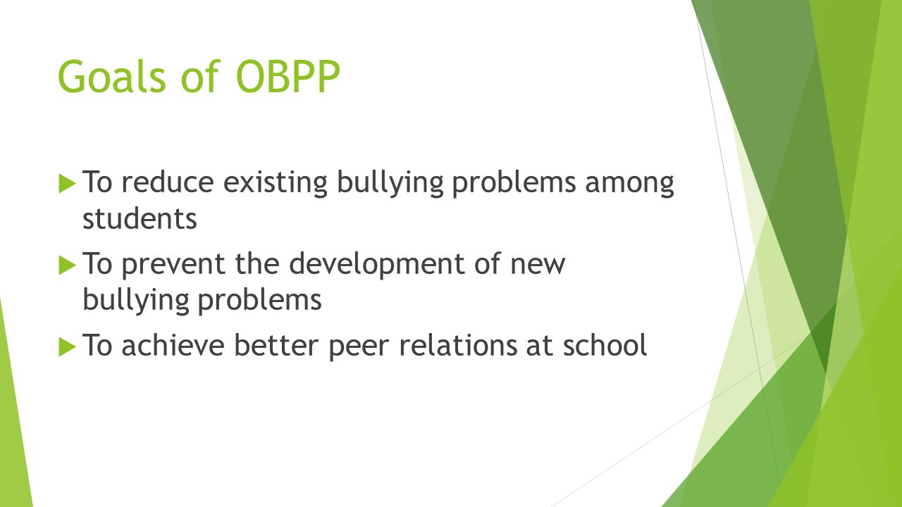 Goals of OBPP  To reduce existing bullying problems among students  To prevent the development of new bullying problems  To achieve better peer relations at school