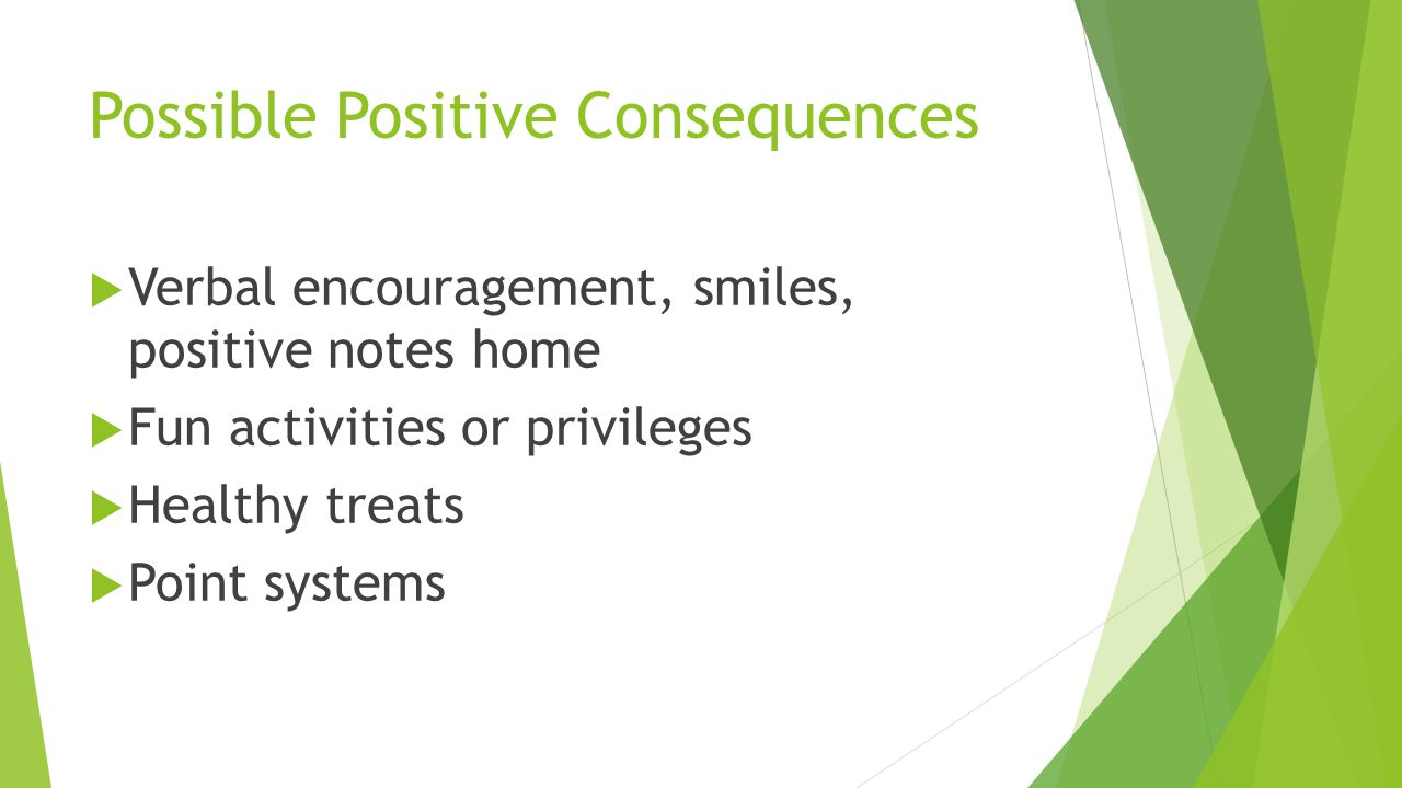 Possible Positive Consequences  Verbal encouragement, smiles, positive notes home  Fun activities or privileges  Healthy treats  Point systems