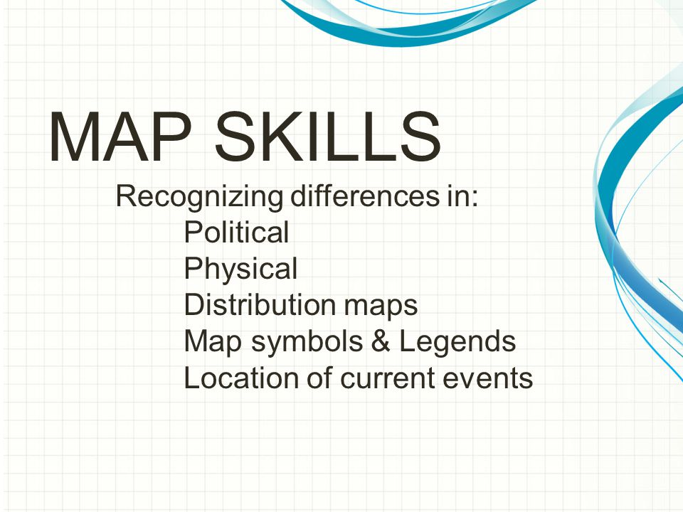 MAP SKILLS Recognizing differences in: Political Physical Distribution maps Map symbols & Legends Location of current events