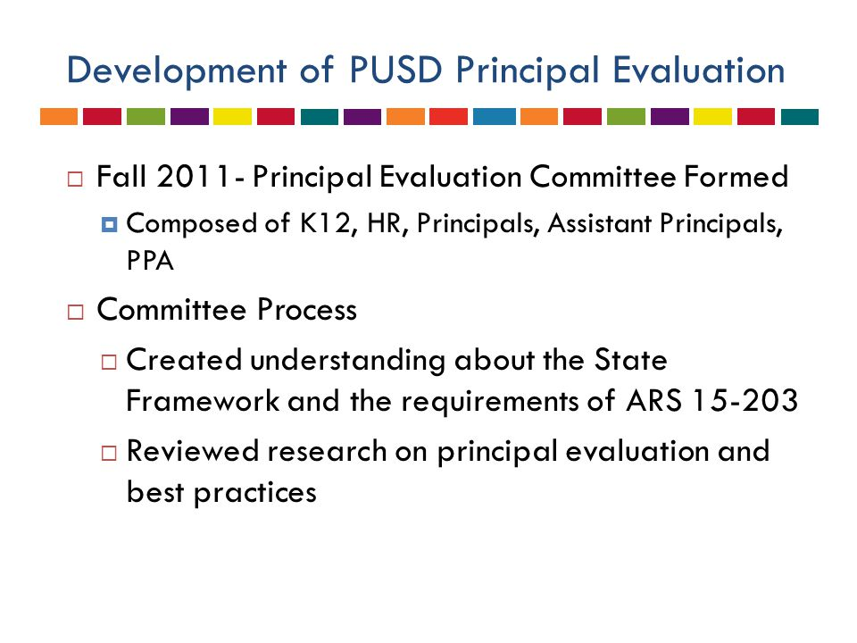 Development of PUSD Principal Evaluation  Fall 2011- Principal Evaluation Committee Formed  Composed of K12, HR, Principals, Assistant Principals, PPA  Committee Process  Created understanding about the State Framework and the requirements of ARS 15-203  Reviewed research on principal evaluation and best practices