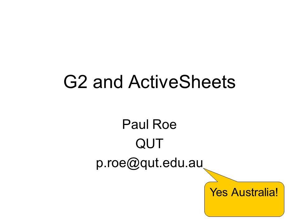 1 G2 and ActiveSheets Paul Roe QUT p.roe@qut.edu.au Yes Australia!