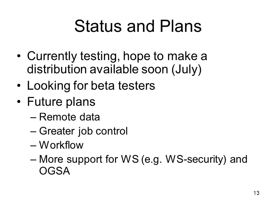 13 Status and Plans Currently testing, hope to make a distribution available soon (July) Looking for beta testers Future plans –Remote data –Greater job control –Workflow –More support for WS (e.g.
