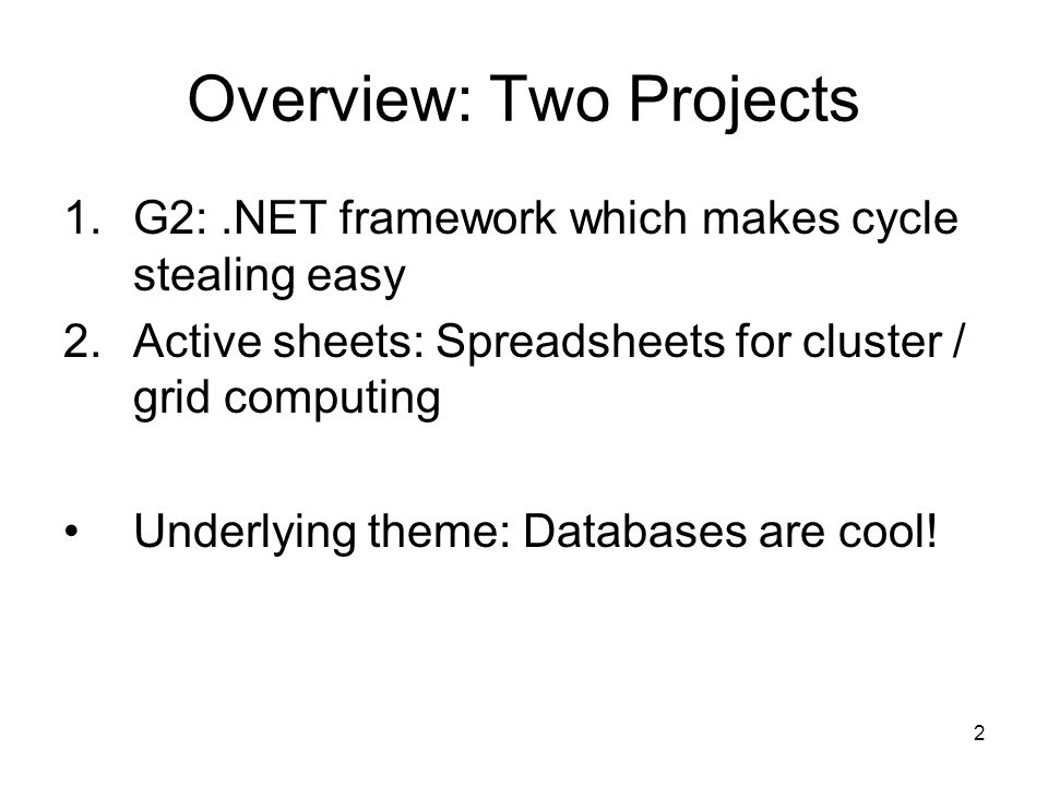 2 Overview: Two Projects 1.G2:.NET framework which makes cycle stealing easy 2.Active sheets: Spreadsheets for cluster / grid computing Underlying theme: Databases are cool!