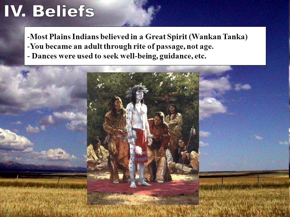 -Most Plains Indians believed in a Great Spirit (Wankan Tanka) -You became an adult through rite of passage, not age.