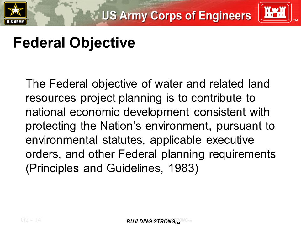 G2 - 14 BUILDING STRONG SM Federal Objective The Federal objective of water and related land resources project planning is to contribute to national e