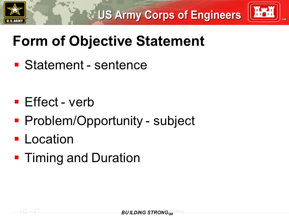 G2 - 27 BUILDING STRONG SM Form of Objective Statement  Statement - sentence  Effect - verb  Problem/Opportunity - subject  Location  Timing and