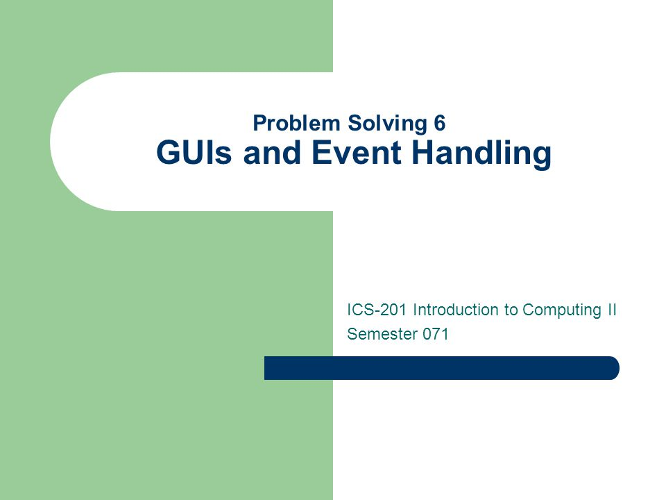 Problem Solving 6 GUIs and Event Handling ICS-201 Introduction to Computing II Semester 071