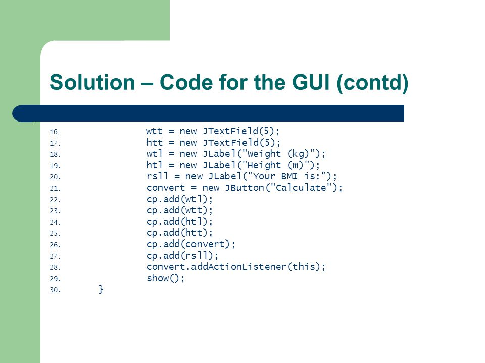 Solution – Code for the GUI (contd) 16. wtt = new JTextField(5); 17.