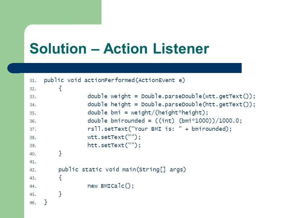 Solution – Action Listener 31. public void actionPerformed(ActionEvent e) 32.