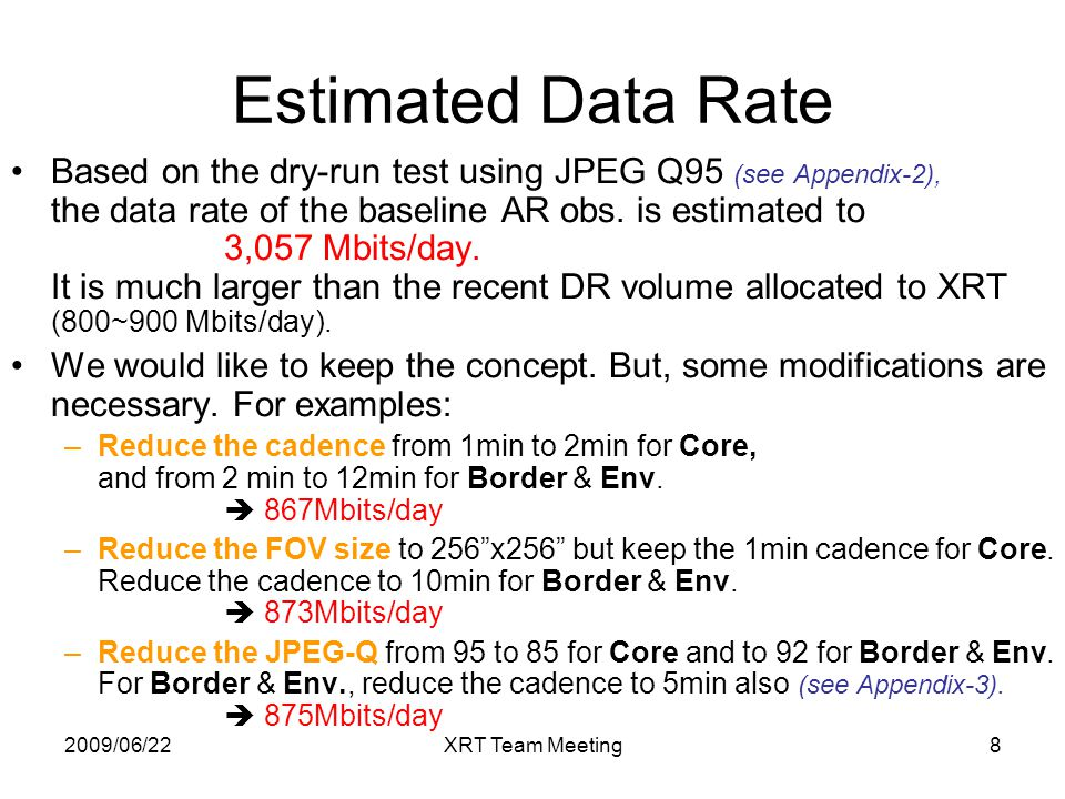 2009/06/22XRT Team Meeting8 Estimated Data Rate Based on the dry-run test using JPEG Q95 (see Appendix-2), the data rate of the baseline AR obs. is es