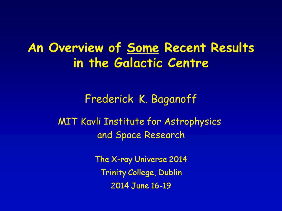 An Overview of Some Recent Results in the Galactic Centre The X-ray Universe 2014 Trinity College, Dublin 2014 June 16-19 Frederick K.