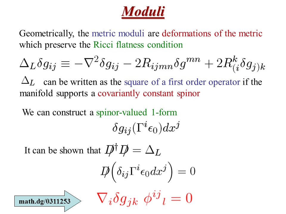 Moduli Geometrically, the metric moduli are deformations of the metric which preserve the Ricci flatness condition can be written as the square of a first order operator if the manifold supports a covariantly constant spinor We can construct a spinor-valued 1-form It can be shown that math.dg/0311253