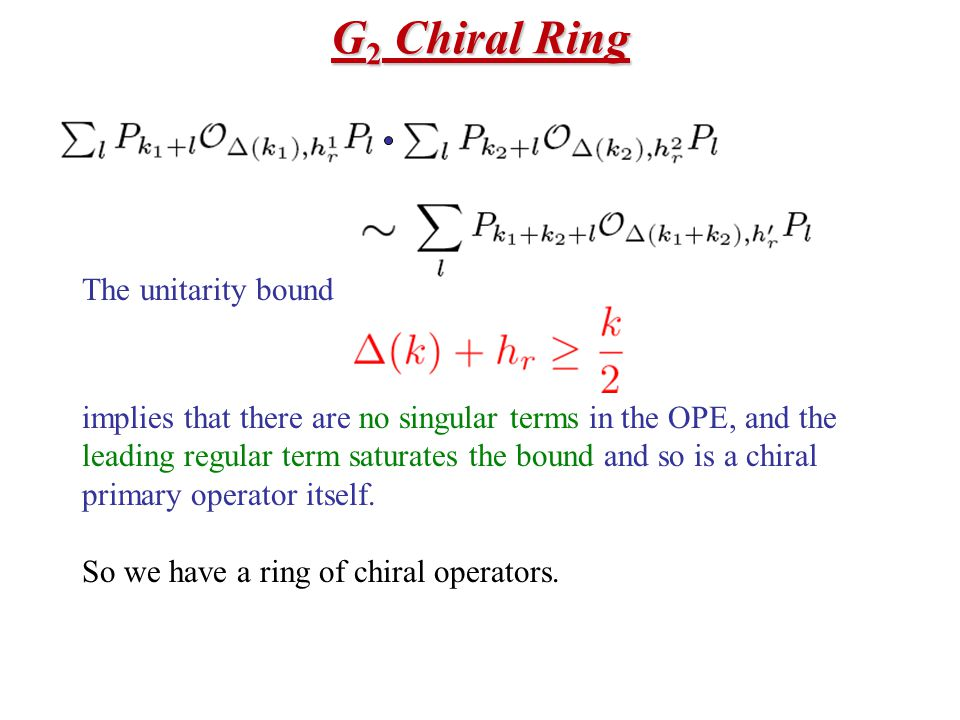 G 2 Chiral Ring The unitarity bound implies that there are no singular terms in the OPE, and the leading regular term saturates the bound and so is a chiral primary operator itself.