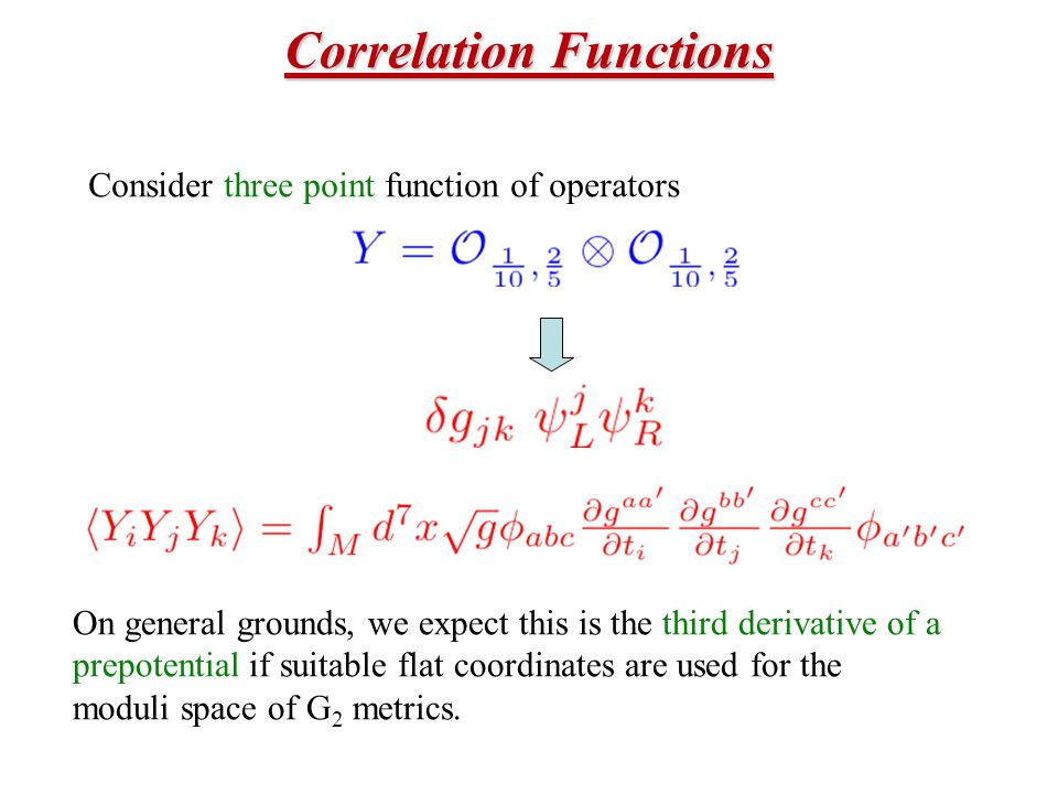 Correlation Functions Consider three point function of operators On general grounds, we expect this is the third derivative of a prepotential if suitable flat coordinates are used for the moduli space of G 2 metrics.