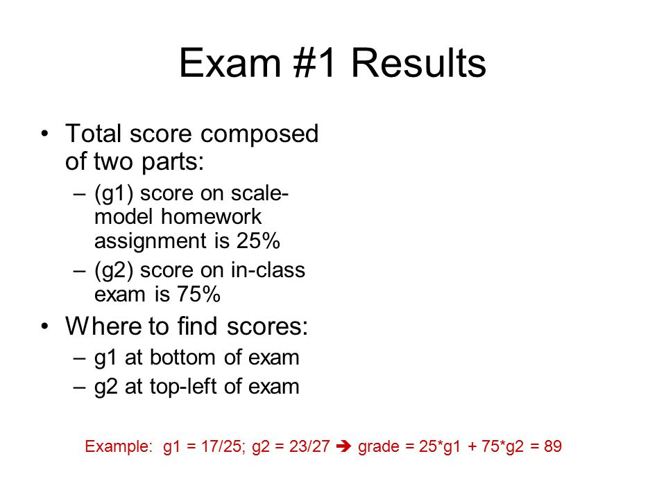 Exam #1 Results Total score composed of two parts: –(g1) score on scale- model homework assignment is 25% –(g2) score on in-class exam is 75% Where to