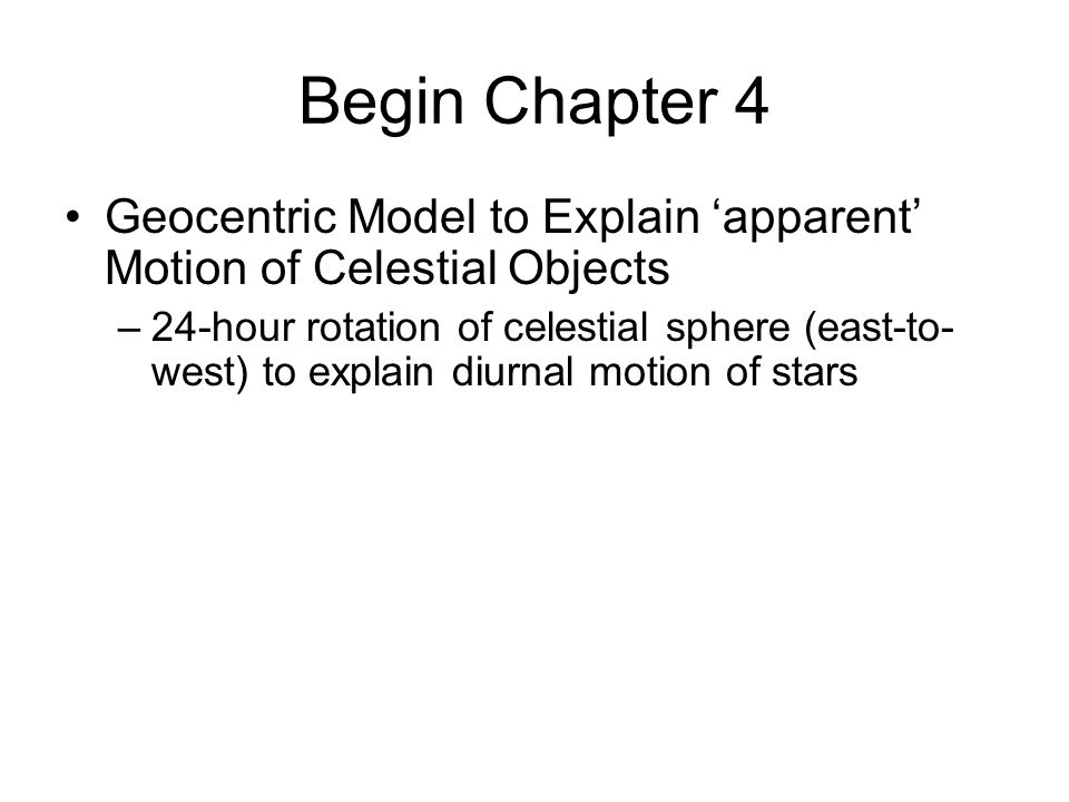 Begin Chapter 4 Geocentric Model to Explain 'apparent' Motion of Celestial Objects –24-hour rotation of celestial sphere (east-to- west) to explain di