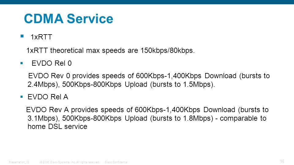 © 2006 Cisco Systems, Inc. All rights reserved.Cisco ConfidentialPresentation_ID 16 CDMA Service  1xRTT 1xRTT theoretical max speeds are 150kbps/80kb