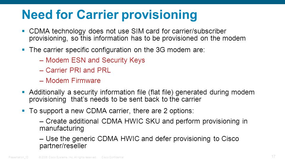 © 2006 Cisco Systems, Inc. All rights reserved.Cisco ConfidentialPresentation_ID 17 Need for Carrier provisioning  CDMA technology does not use SIM c
