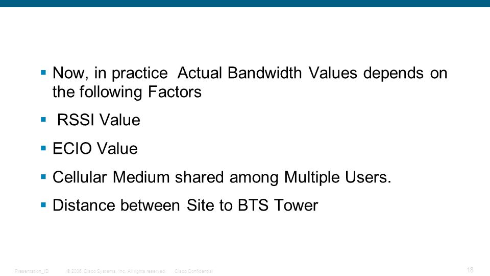 © 2006 Cisco Systems, Inc. All rights reserved.Cisco ConfidentialPresentation_ID 18  Now, in practice Actual Bandwidth Values depends on the followin