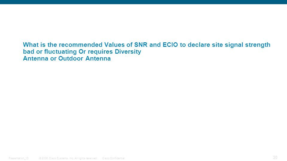 © 2006 Cisco Systems, Inc. All rights reserved.Cisco ConfidentialPresentation_ID 20 What is the recommended Values of SNR and ECIO to declare site sig