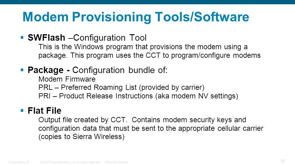 © 2006 Cisco Systems, Inc. All rights reserved.Cisco ConfidentialPresentation_ID 27 Modem Provisioning Tools/Software  SWFlash –Configuration Tool Th