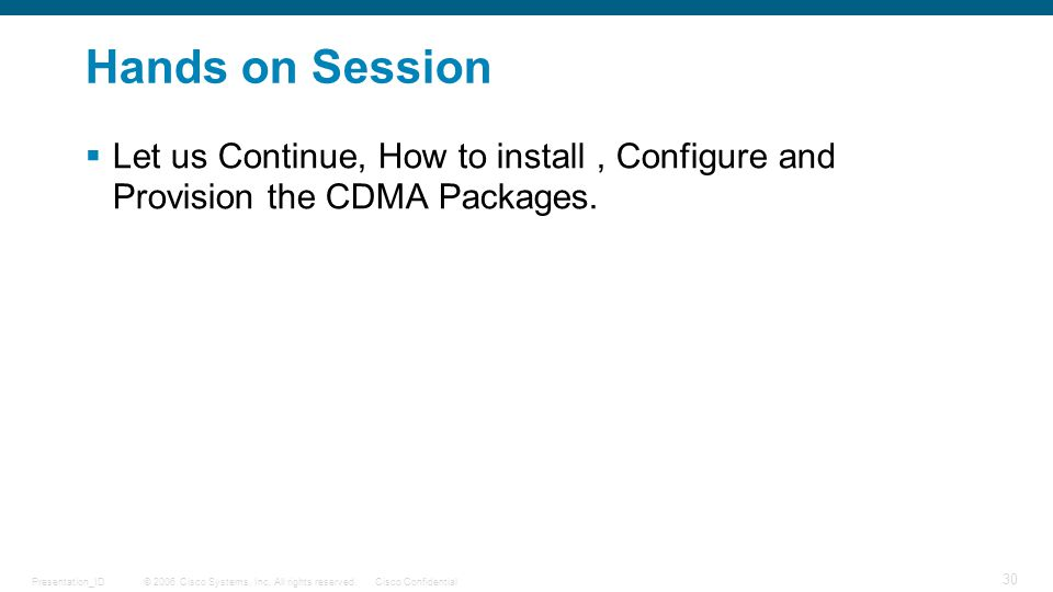 © 2006 Cisco Systems, Inc. All rights reserved.Cisco ConfidentialPresentation_ID 30 Hands on Session  Let us Continue, How to install, Configure and