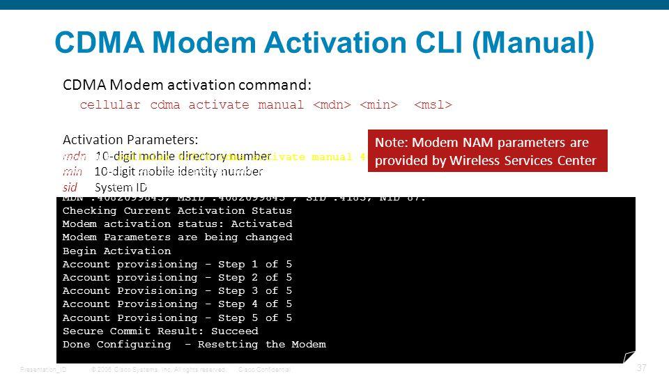 © 2006 Cisco Systems, Inc. All rights reserved.Cisco ConfidentialPresentation_ID 37 CDMA Modem Activation CLI (Manual) CDMA Modem activation command: